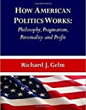 img - for How American Politics Works: Philosophy, Pragmatism, Personality and Profit by Richard J. Gelm (2010-07-01) book / textbook / text book