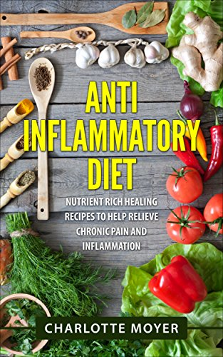 Anti Inflammatory Diet: Nutrient Rich Healing Recipes to Help Relieve Chronic Pain & Inflammation + Bonus Books (Beginners, Cookbook, Pain Free, Weight Loss) by Charlotte Moyer