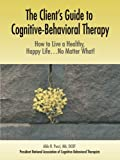 The Clients Guide to Cognitive-Behavioral Therapy: How to Live a Healthy, Happy Life...No Matter What!