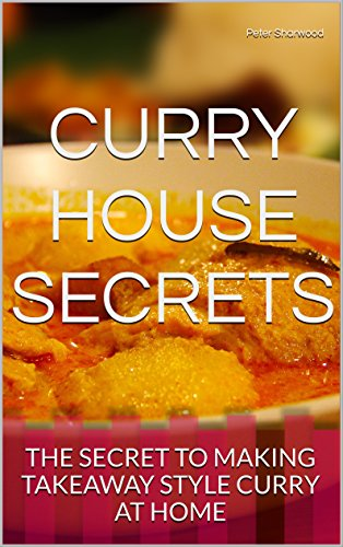 CURRY HOUSE SECRETS: THE SECRET TO MAKING TAKEAWAY STYLE CURRY AT HOME by Peter Sharwood