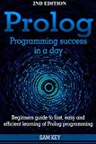 Prolog Programming; Success in a Day: Beginners Guide to Fast, Easy and Efficient Learning of Prolog Programming (Prolog,...