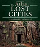 Brenda Rosen The Atlas of Lost Cities: Legendary Cities Rediscovered