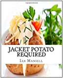 Jacket Potato Required: 75 Mouthwatering Recipes for the Baked Potato