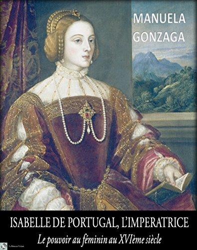 Manuela Gonzaga - Isabelle de Portugal, L'Impératrice: Le pouvoir au féminin au XVIème siècle