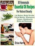 80 Homemade Essential Oil Recipes For Natural Beauty: Lip Balms, Body Scrubs, Facial Masks, Shampoos, Toners, Deodorants And Make-up Removers