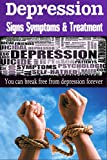 Depression: Signs Symptoms & Treatment - You Can Break Free From Depression Forever! (depression cure,severe depression, depression free,anxiety disorder)