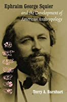 Ephraim George Squier and the Development of American Anthropology (Critical Studies in the History of Anthropology)