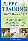 Puppy Training: How To Train a Puppy: A  Step-by-Step Guide to Positive Puppy Training (puppy training books,puppy training,dog training books,puppy ... your dog,Puppy training books) (Volume 3)