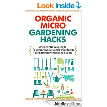 Organic Micro Gardening Hacks - A Quick and Easy Guide to Creating a Sustainable Garden in Your Backyard with Limited Space (Best Guide For Micro Gardening, ... Garden, Quick Steps To Backyard Gardening)
