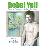 Rebel Yell: Stories by Contemporary Southern Gay Authors (Gay Men's Fiction) ~ Jay Quinn
