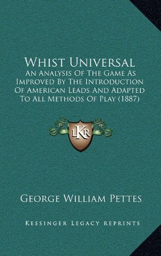 Whist Universal: An Analysis of the Game as Improved by the Introduction of American Leads and Adapted to All Methods of Play (1887)