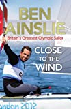 Ben Ainslie Ben Ainslie: Close to the Wind: Britain's Greatest Olympic Sailor