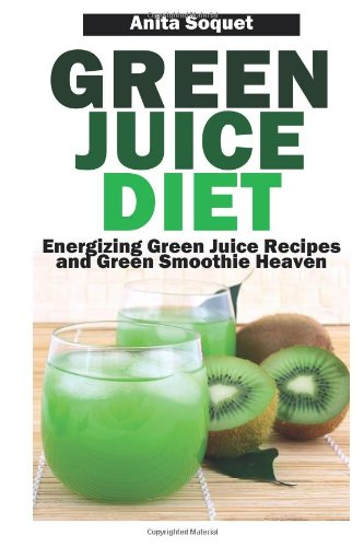 Green Juice Diet: Energizing Green Juice Recipes And Green Smoothie Heaven