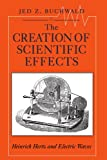 img - for The Creation of Scientific Effects: Heinrich Hertz and Electric Waves book / textbook / text book