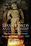 Maya Lords and Lordship: The Formation of Colonial Society in Yucatán, 1350–1600