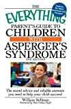 William Stillman The Everything Parent's Guide to Children with Asperger's Syndrome: The Sound Advice And Reliable Answers You Need To Help Your Child Succeed