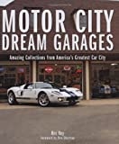 Motor City Dream Garages: Amazing Collections from Americas Greatest Car City