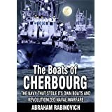 The Boats of Cherbourg: The Navy That Stole Its Own Boats and Revolutionized Naval Warfare