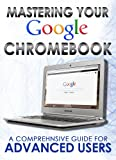 Mastering Your Chromebook: A Comprehensive Guide For Advanced Users (Master Anything Guides)