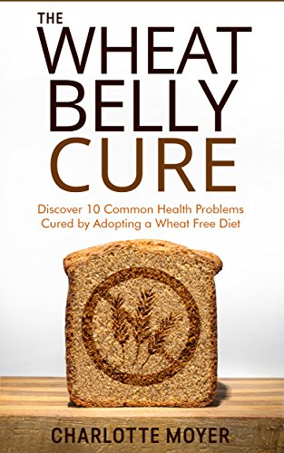 The Wheat Belly Cure: Discover 10 Common Health Problems Cured by Adopting a Wheat Free Diet (Wheat Belly Diet, For Beginners, Weight Loss, Cookbook) (Starting the Wheat Belly Diet Book 3) by Charlotte Moyer