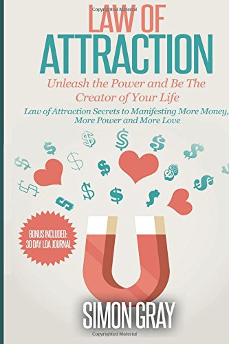 Law of Attraction: Unleash the Power and Be the Creator of Your Life - Law of Attraction Secrets to Manifesting More Money, More Power, More Love: ... loss, Law of Attraction Love, Manifesting)