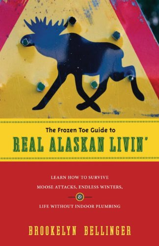 The Frozen Toe Guide to Real Alaskan Livin': Learn How to Survive Moose Attacks, Endless Winters & Life Without Indoor Plumbing