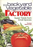 img - for The Backyard Vegetable Factory: Super Yields from Small Spaces book / textbook / text book