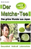 Der Matcha Tee: Das grüne Wunder aus Japan. Gesundheit, Heilkraft und Lebenselixier [Grüner Tee / WISSEN KOMPAKT]
