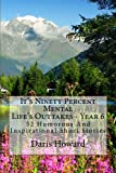 It's Ninety Percent Mental: 52 Humorous And Inspirational Short Stories (Life's Outtakes) (Volume 6)