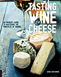 Tasting Wine and Cheese: An Insider's Guide to Mastering the Principles of Pairing