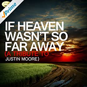 If Heaven Wasn't So Far Away - A Tribute to Justin Moore
