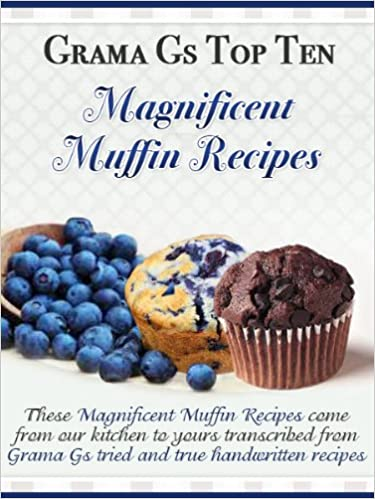 Muffin Recipes from Scratch (Grama G's Top Homemade Recipes From Scratch Book 5)