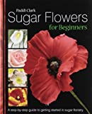 Paddi Clark Sugar Flowers for Beginners: A Step-by-step Guide to Getting Started in Sugar Floristry