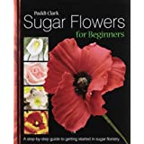 Sugar Flowers for Beginners: A Step-by-step Guide to Getting Started in Sugar Floristryby Paddi Clark