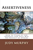 Assertiveness: How to Stand Up for Yourself and Still Win the Respect of Others