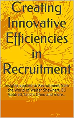 Creating Innovative Efficiencies in Recruitment: Insights applied to Recruitment from the World of Walter Shewhart, Eli Goldratt,Taiichi Ohno and more...