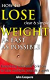 HOW TO LOSE WEIGHT AS FAST AS POSSIBLE: clear & simple: Everything you need to know to lose multiple pounds a week