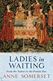 Ladies in Waiting: From the Tudors to the Present Day (0753819872) by Anne Somerset