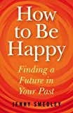 Jenny Smedley How to Be Happy: Finding a Future in Your Past