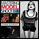 Mastering the Model Shoot: Everything a Photographer Needs to Know Before, During, and After the Shoot (Voices That Matter)
