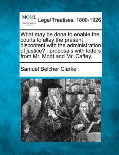 What may be done to enable the courts to allay the present discontent with the administration of justice?: proposals with letters from Mr. Moot and Mr. Caffey.