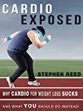 CARDIO EXPOSED: Discover Why Cardio For Weight Loss SUCKS, And What YOU Should Do Instead (Exercise For Weight Loss Series Book 1)