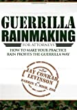 Guerrilla Rainmaking for Attorneys: How to Make Your Practice Rain Profits the Gu