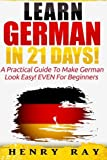 German: Learn German In 21 DAYS! - A Practical Guide To Make German Look Easy! EVEN For Beginners (German, French, Spanish, Italian)