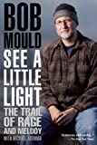 Bob Mould See a Little Light : The Trail of Rage and Melody