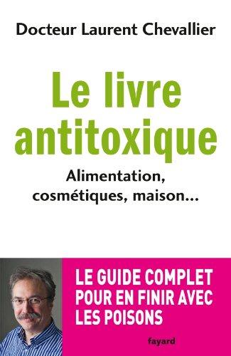 Le livre anti toxique: Alimentation, cosmétiques, maison... : le guide complet pour en finir avec les poisons