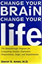 Change Your Brain, Change Your Life: The Breakthrough Program for Conquering Anxiety, Depression, Ob