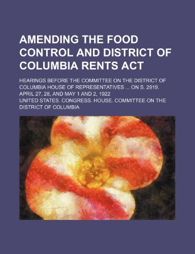 Amending the Food control and District of Columbia rents act; Hearings before the Committee on the District of Columbia House of Representatives  on S. 2919. April 27, 28, and May 1 and 2, 1922