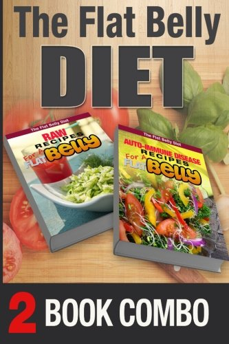Auto-Immune Disease Recipes and Raw Recipes for a Flat Belly: 2 Book Combo (The Flat Belly Diet ) by Mary Atkins