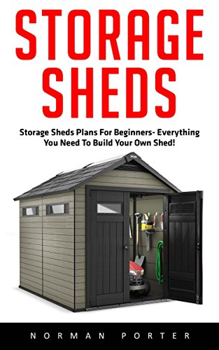 Storage Sheds: Storage Sheds Plans for Beginners – Everything You Need to Build Your own Shed (How To Build A Shed, DIY Shed)